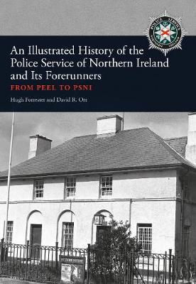 An Illustrated History of the Police Service in Northern Ireland and its Forerunners: From Peel to PSNI (Paperback)