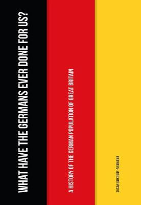 What Have the Germans Ever Done for Us?: A History of the German Population of Great Britain (Paperback)
