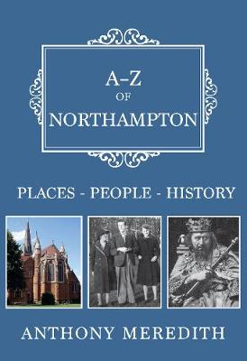 A-Z of Northampton: Places-People-History - A-Z (Paperback)
