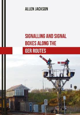 Signalling and Signal Boxes along the GER Routes - Signalling and Signal Boxes (Paperback)