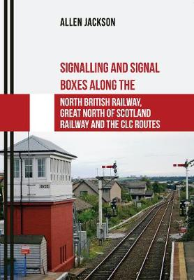 Signalling and Signal Boxes along the North British Railway, Great North of Scotland Railway and the CLC Routes - Signalling and Signal Boxes (Paperback)