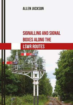 Signalling and Signal Boxes Along the LSWR Routes - Signalling and Signal Boxes (Paperback)