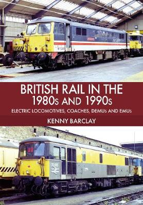 British Rail in the 1980s and 1990s: Electric Locomotives, Coaches, DEMU and EMUs (Paperback)