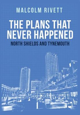 The Plans That Never Happened: North Shields and Tynemouth (Paperback)