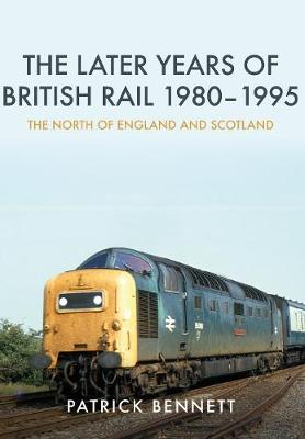 The Later Years of British Rail 1980-1995: The North of England and Scotland (Paperback)