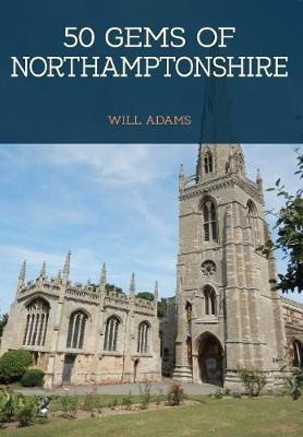 50 Gems of Northamptonshire: The History & Heritage of the Most Iconic Places - 50 Gems (Paperback)