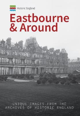Historic England: Eastbourne & Around: Unique Images from the Archives of Historic England - Historic England Series (Paperback)