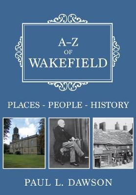 A-Z of Wakefield: Places-People-History - A-Z (Paperback)