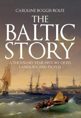 The Baltic Story: A Thousand-Year History of Its Lands, Sea and Peoples (Hardback)