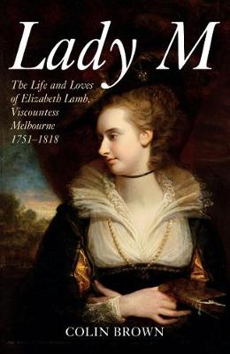 Lady M: The Life and Loves of Elizabeth Lamb, Viscountess Melbourne 1751-1818 (Paperback)