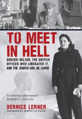 To Meet in Hell: Bergen-Belsen, the British Officer Who Liberated It, and the Jewish Girl He Saved (Hardback)