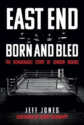 East End Born and Bled: The Remarkable Story of London Boxing (Paperback)