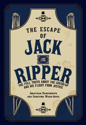 The Escape of Jack the Ripper: The Full Truth About the Cover-up and His Flight from Justice (Hardback)