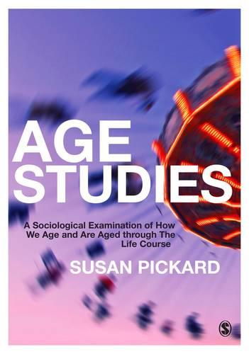 Age Studies: A Sociological Examination of How We Age and are Aged through the Life Course (Paperback)