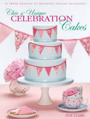 Chic & Unique Celebration Cakes: 30 Fresh Designs to Brighten Special Occasions (Hardback)
