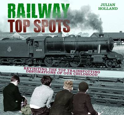 Railway Top Spots: Revisiting the Top Train Spotting Destinations of our Childhood (Hardback)