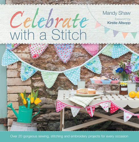 Celebrate With A Stitch: Over 20 gorgeous sewing, stitching and embroidery projects for every occasion (Paperback)