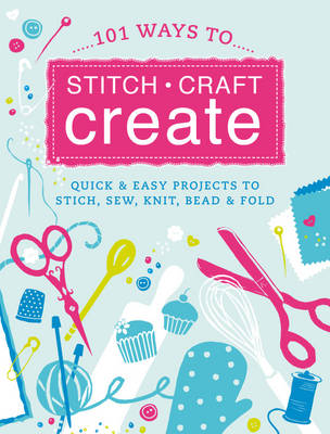 101 Ways to Stitch, Craft, Create: Quick and Easy Projects to Stitch, Sew, Knit, Bead and Fold (Hardback)
