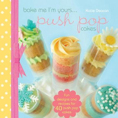 Bake Me I'm Yours... Push Pop Cakes: Fun designs and recipes for 40 push pop cakes - Bake Me, I'm Yours... (Hardback)