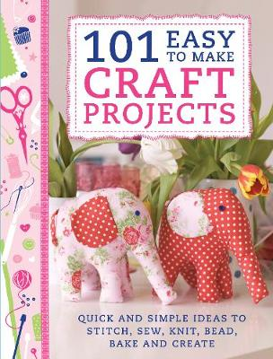101 Easy to Make Craft Projects: Quick & Simple Projects to Stitch, Sew, Knit, Bead, Bake and Create (Paperback)