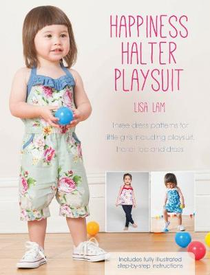 Happiness Halter Playsuit: Three dress patterns for little girls including playsuit, halter top and dress (Paperback)