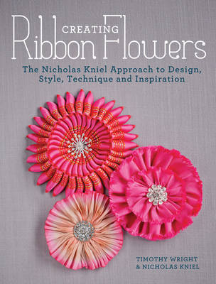 Creating Ribbon Flowers: The Nicholas Kniel Approach to Design, Style, Technique and Inspiration (Paperback)