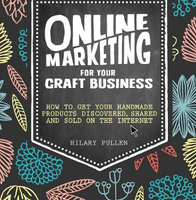 Online Marketing for Your Craft Business: How to get your handmade products discovered, shared and sold on the internet (Paperback)