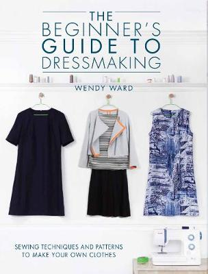 The Beginners Guide to Dressmaking: Sewing techniques and patterns to make your own clothes (Paperback)