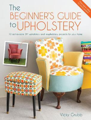 The Beginner's Guide to Upholstery: 10 Achievable DIY Upholstery and Reupholstery Projects (Paperback)