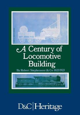 A Century of Locomotive Building: By Robert Stephenson & Co 1823/1923 (Paperback)