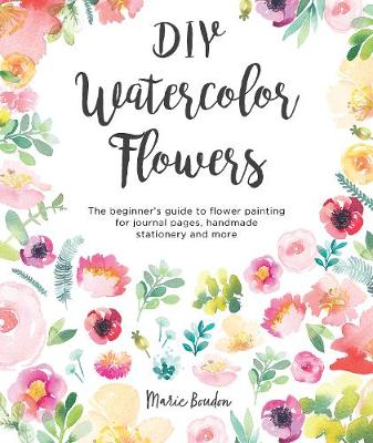 DIY Watercolor Flowers: The beginner's guide to flower painting for journal pages, handmade stationery and more (Paperback)