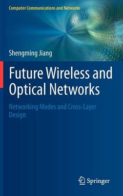 Future Wireless and Optical Networks: Networking Modes and Cross-Layer Design - Computer Communications and Networks (Hardback)