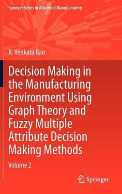 Decision Making in Manufacturing Environment Using Graph Theory and Fuzzy Multiple Attribute Decision Making Methods: Volume 2 - Springer Series in Advanced Manufacturing (Hardback)