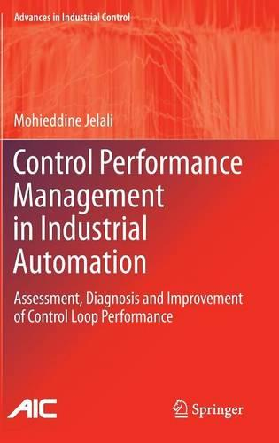 Control Performance Management in Industrial Automation: Assessment, Diagnosis and Improvement of Control Loop Performance - Advances in Industrial Control (Hardback)
