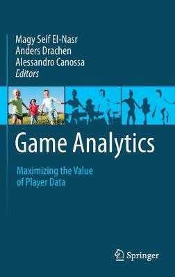 Game Analytics: Maximizing the Value of Player Data (Hardback)