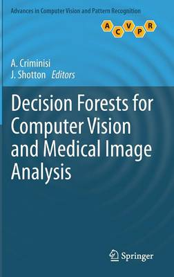 Decision Forests for Computer Vision and Medical Image Analysis - Advances in Computer Vision and Pattern Recognition (Hardback)