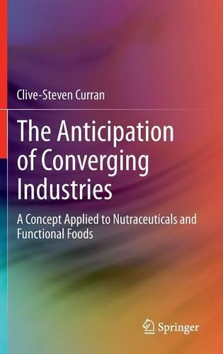 The Anticipation of Converging Industries: A Concept Applied to Nutraceuticals and Functional Foods (Hardback)