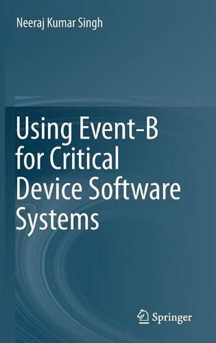 Using Event-B for Critical Device Software Systems (Hardback)
