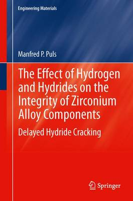 The Effect of Hydrogen and Hydrides on the Integrity of Zirconium Alloy Components: Delayed Hydride Cracking - Engineering Materials (Paperback)