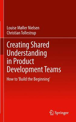 Creating Shared Understanding in Product Development Teams: How to `Build the Beginning' (Paperback)