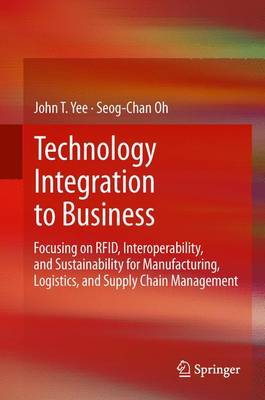 Technology Integration to Business: Focusing on RFID, Interoperability, and Sustainability for Manufacturing, Logistics, and Supply Chain Management (Paperback)