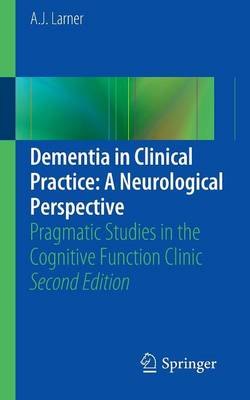 Dementia in Clinical Practice: A Neurological Perspective: Pragmatic Studies in the Cognitive Function Clinic (Paperback)