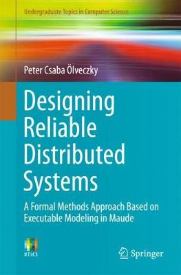 Designing Reliable Distributed Systems: A Formal Methods Approach Based on Executable Modeling in Maude - Undergraduate Topics in Computer Science (Paperback)