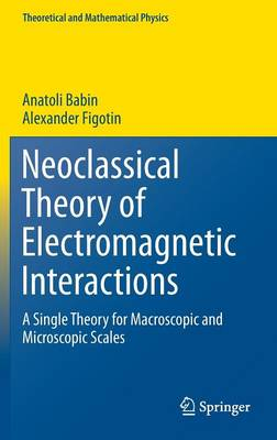 Neoclassical Theory of Electromagnetic Interactions: A Single Theory for Macroscopic and Microscopic Scales - Theoretical and Mathematical Physics (Hardback)
