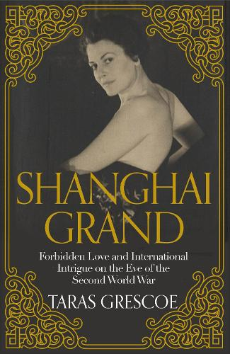 Shanghai Grand: Forbidden Love and International Intrigue on the Eve of the Second World War (Hardback)