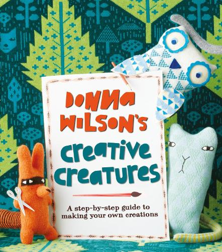 Donna Wilson's Creative Creatures: A Step-by-Step Guide to Making Your Own Creations (Paperback)
