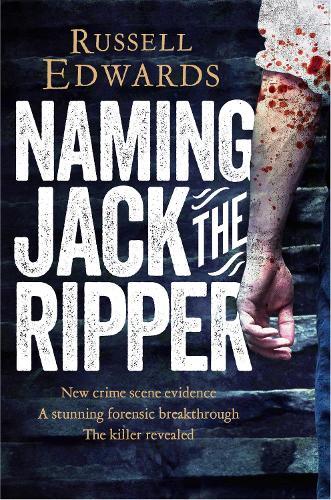 Naming Jack the Ripper: New Crime Scene Evidence, A Stunning Forensic Breakthrough, The Killer Revealed (Paperback)