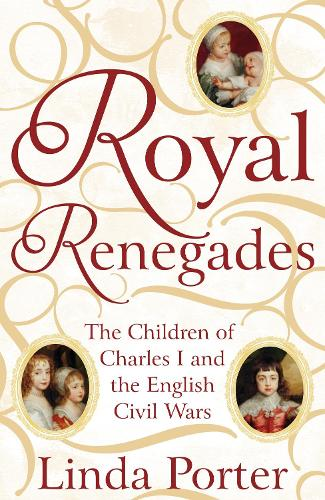 Royal Renegades: The Children of Charles I and the English Civil Wars (Hardback)