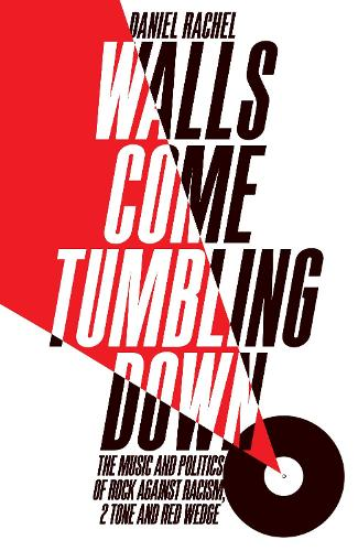 Walls Come Tumbling Down: The Music and Politics of Rock Against Racism, 2 Tone and Red Wedge (Hardback)
