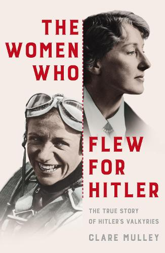 The Women Who Flew for Hitler: The True Story of Hitler's Valkyries (Hardback)